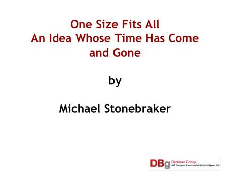 One Size Fits All An Idea Whose Time Has Come and Gone by Michael Stonebraker.