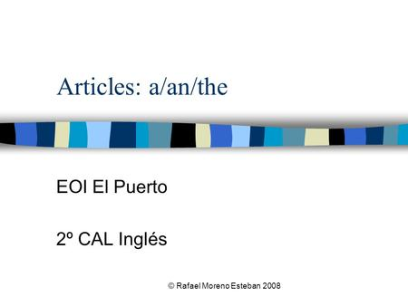 © Rafael Moreno Esteban 2008 Articles: a/an/the EOI El Puerto 2º CAL Inglés.