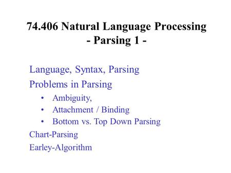 74.406 Natural Language Processing - Parsing 1 - Language, Syntax, Parsing Problems in Parsing Ambiguity, Attachment / Binding Bottom vs. Top Down Parsing.