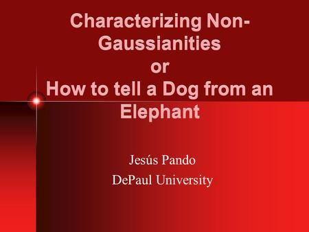 Characterizing Non- Gaussianities or How to tell a Dog from an Elephant Jesús Pando DePaul University.