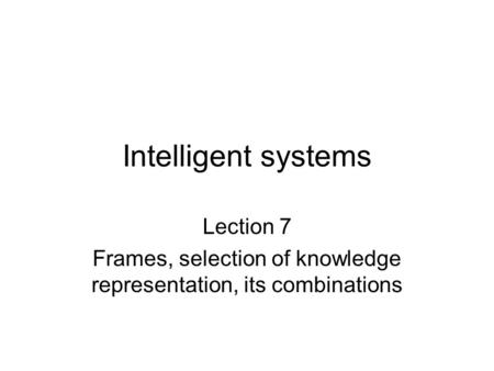Intelligent systems Lection 7 Frames, selection of knowledge representation, its combinations.