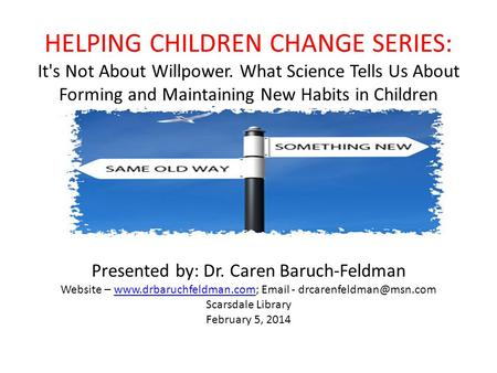 HELPING CHILDREN CHANGE SERIES: It's Not About Willpower. What Science Tells Us About Forming and Maintaining New Habits in Children Presented by: Dr.