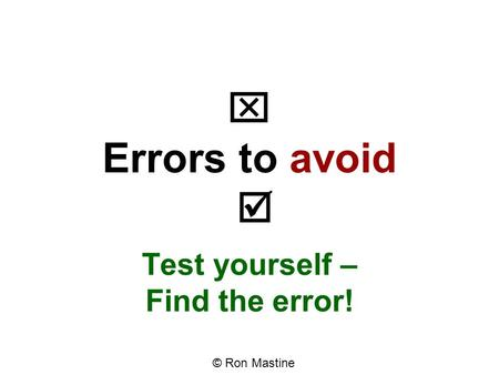  Errors to avoid  Test yourself – Find the error! © Ron Mastine.