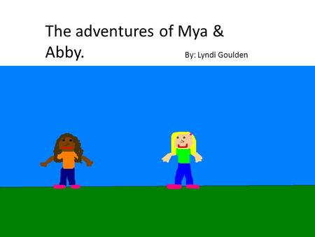 The adventures of Mya & Abby. By: Lyndi Goulden. Copyright © 2013 Lyndi Goulden All rights reserved. No part of this publication may be reproduced in.