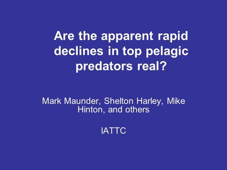 Are the apparent rapid declines in top pelagic predators real? Mark Maunder, Shelton Harley, Mike Hinton, and others IATTC.