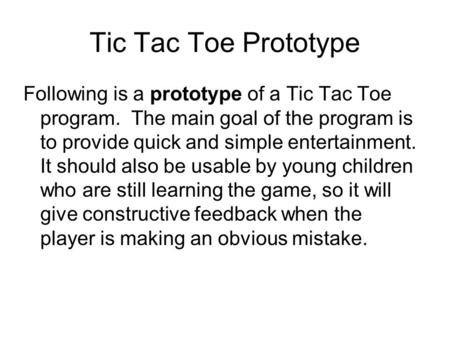 Tic Tac Toe Prototype Following is a prototype of a Tic Tac Toe program. The main goal of the program is to provide quick and simple entertainment. It.