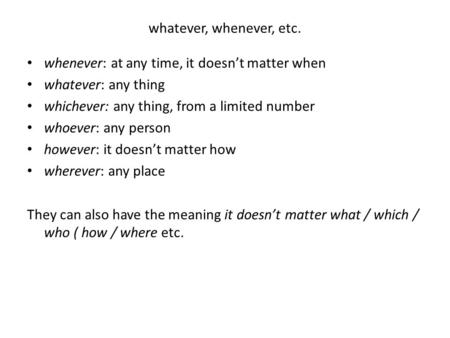 Whatever, whenever, etc. whenever: at any time, it doesn't matter when whatever: any thing whichever: any thing, from a limited number whoever: any person.