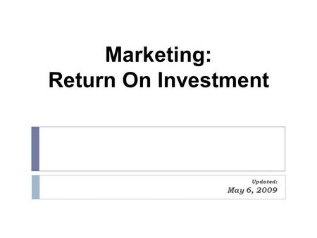 Marketing: Return On Investment Updated: May 6, 2009.