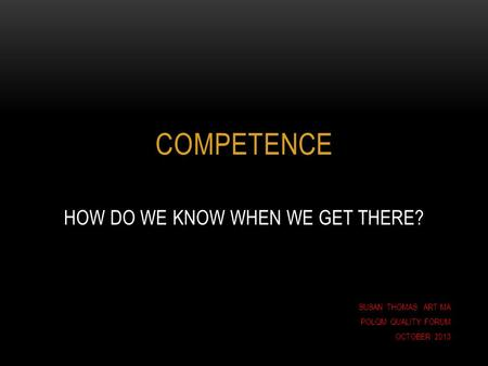COMPETENCE HOW DO WE KNOW WHEN WE GET THERE? SUSAN THOMAS ART MA POLQM QUALITY FORUM OCTOBER 2013.