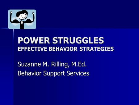 POWER STRUGGLES EFFECTIVE BEHAVIOR STRATEGIES Suzanne M. Rilling, M.Ed. Behavior Support Services.