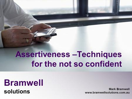 Bramwell solutions Mark Bramwell www.bramwellsolutions.com.au Assertiveness –Techniques for the not so confident.