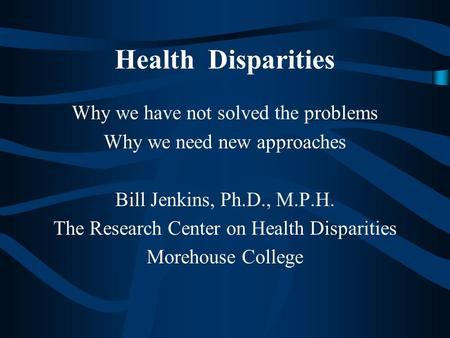 Health Disparities Why we have not solved the problems
