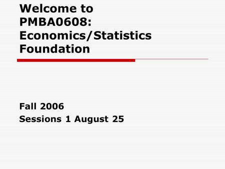 Welcome to PMBA0608: Economics/Statistics Foundation Fall 2006 Sessions 1 August 25.