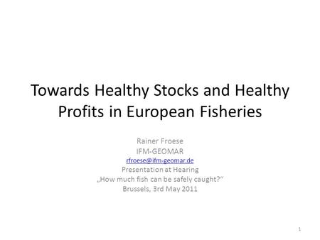"Towards Healthy Stocks and Healthy Profits in European Fisheries Rainer Froese IFM-GEOMAR Presentation at Hearing ""How much fish."