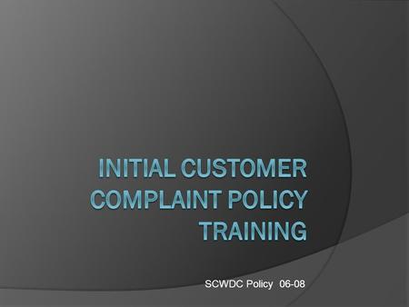 SCWDC Policy 06-08. WHAT YOU SHOULD KNOW BY THE END OF THIS TRAINING  There is a Universal Complaint Initiation Process  What constitutes a complaint.