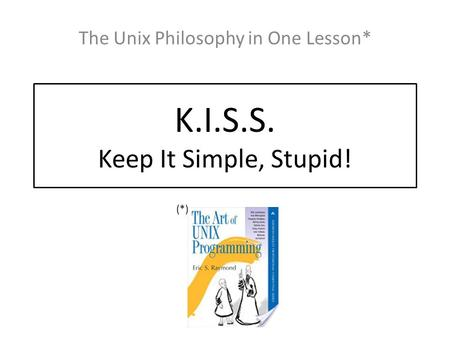 K.I.S.S. Keep It Simple, Stupid! The Unix Philosophy in One Lesson* (*)