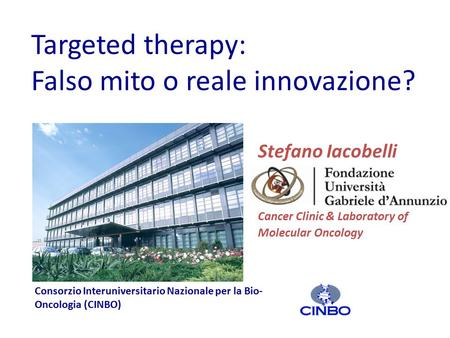 Targeted <strong>therapy</strong>: Falso mito o reale innovazione? Stefano Iacobelli Cancer Clinic & Laboratory of Molecular Oncology Consorzio Interuniversitario Nazionale.