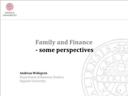 Family and Finance - some perspectives Andreas Widegren Department of Business Studies; Uppsala University 1.