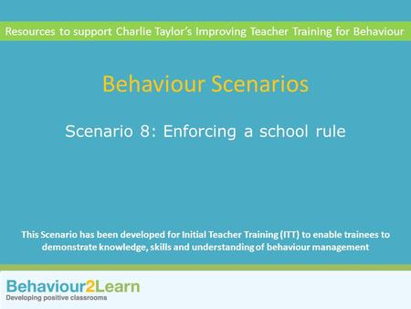 School systems Scenario 8: Enforcing a school rule Behaviour Scenarios Resources to support Charlie Taylor's Improving Teacher Training for Behaviour This.