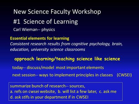 New Science Faculty Workshop #1 Science of Learning Carl Wieman-- physics Essential elements for learning Consistent research results from cognitive psychology,