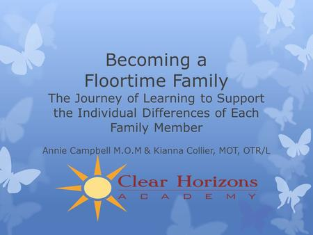 Becoming a Floortime Family The Journey of Learning to Support the Individual Differences of Each Family Member Annie Campbell M.O.M & Kianna Collier,