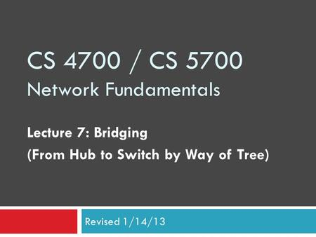 CS 4700 / CS 5700 Network Fundamentals Lecture 7: Bridging (From Hub to Switch by Way of Tree) Revised 1/14/13.