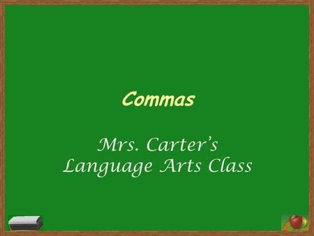 Commas Mrs. Carter's Language Arts Class. Commas Q:When should you use a comma? 1. To separate the elements in a series (three or more things), including.