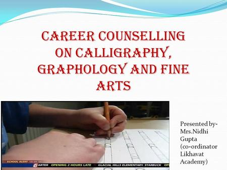 CAREER COUNSELLING ON CALLIGRAPHY, Graphology and fine arts Presented by- Mrs.Nidhi Gupta (co-ordinator Likhavat Academy)