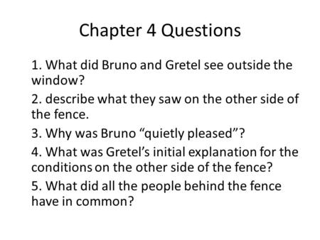 "Chapter 4 Questions 1. What did Bruno and Gretel see outside the window? 2. describe what they saw on the other side of the fence. 3. Why was Bruno ""quietly."