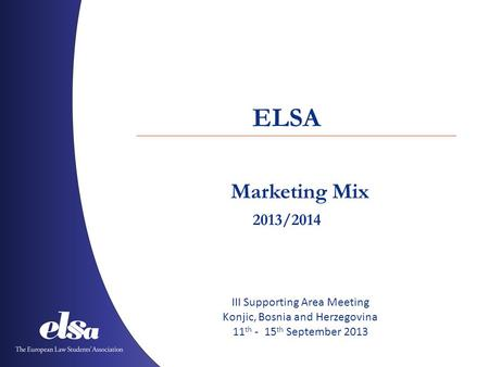 Marketing Mix ELSA 2013/2014 III Supporting Area Meeting Konjic, Bosnia and Herzegovina 11 th - 15 th September 2013.