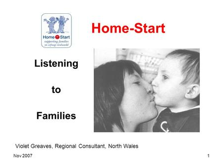 Nov 20071 Home-Start Listening to Families Violet Greaves, Regional Consultant, North Wales.