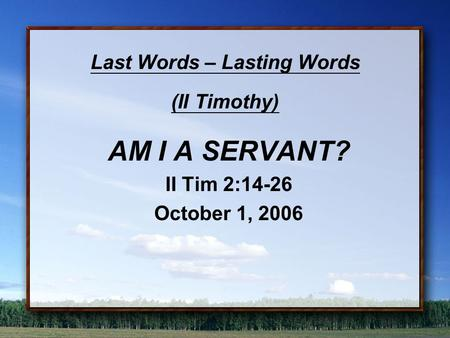Last Words – Lasting Words (II Timothy) AM I A SERVANT? II Tim 2:14-26 October 1, 2006.