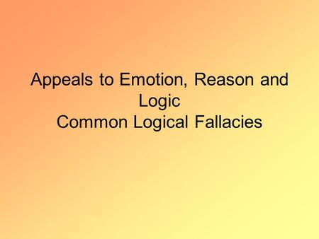 Appeals to Emotion, Reason and Logic Common Logical Fallacies.