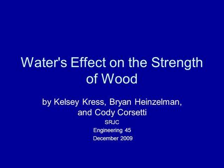 Water's Effect on the Strength of Wood by Kelsey Kress, Bryan Heinzelman, and Cody Corsetti SRJC Engineering 45 December 2009.