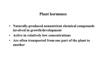 Plant hormones Naturally-produced nonnutrient chemical compounds involved in growth/development Active in relatively low concentrations Are often transported.