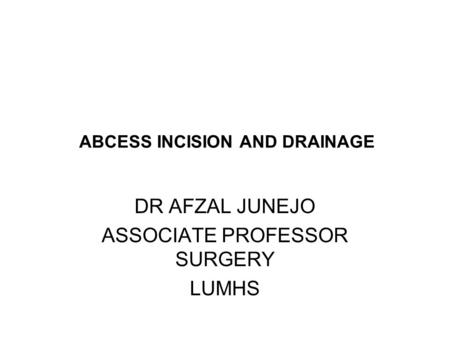 ABCESS INCISION AND DRAINAGE DR AFZAL JUNEJO ASSOCIATE PROFESSOR SURGERY LUMHS.