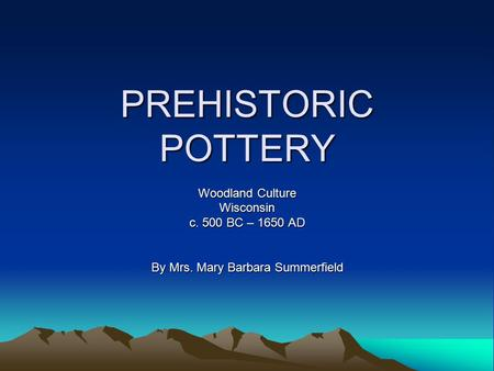 PREHISTORIC POTTERY Woodland Culture Wisconsin c. 500 BC – 1650 AD By Mrs. Mary Barbara Summerfield.
