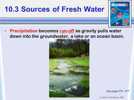 10.3 Sources of Fresh Water Precipitation becomes run-off as gravity pulls water down into the groundwater, a lake or an ocean basin. See page 376 - 377.