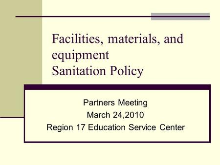 Facilities, materials, and equipment Sanitation Policy Partners Meeting March 24,2010 Region 17 Education Service Center.