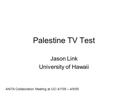 Palestine TV Test Jason Link University of Hawaii ANITA Collaboration Meeting at UCI 4/7/05 – 4/9/05.