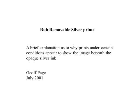 Rub Removable Silver prints A brief explanation as to why prints under certain conditions appear to show the image beneath the opaque silver ink Geoff.
