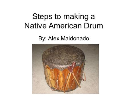 Steps to making a Native American Drum By: Alex Maldonado.