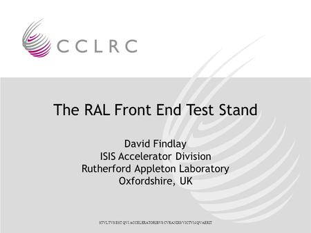 The RAL Front End Test Stand David Findlay ISIS Accelerator Division Rutherford Appleton Laboratory Oxfordshire, UK STVLTVS EST QVI ACCELERATORIBVS CVRANDIS.
