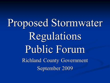 Proposed Stormwater Regulations Public Forum Richland County Government September 2009.