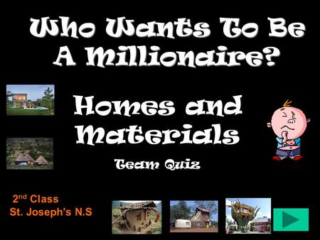Who Wants To Be A Millionaire? <strong>Homes</strong> <strong>and</strong> Materials Team Quiz 2 nd Class St. Joseph's N.S.