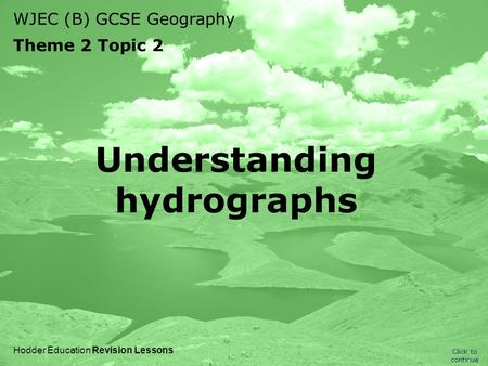 WJEC (B) GCSE Geography Theme 2 Topic 2 Click to continue Hodder Education Revision Lessons Understanding hydrographs.