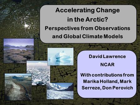 Accelerating Change in the Arctic? Perspectives from Observations and Global Climate Models David Lawrence NCAR With contributions from Marika Holland,