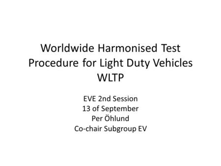 Worldwide Harmonised Test Procedure for Light Duty Vehicles WLTP EVE 2nd Session 13 of September Per Öhlund Co-chair Subgroup EV.