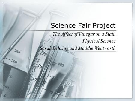 Science Fair Project The Affect of Vinegar on a Stain Physical Science Sarah Behring and Maddie Wentworth.