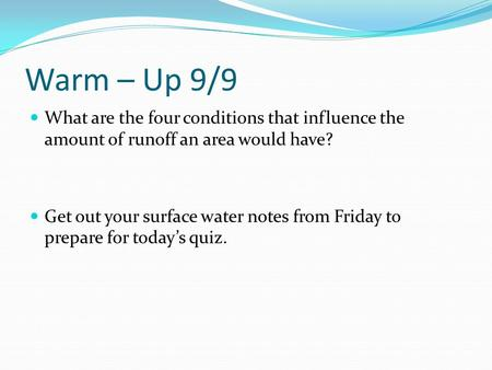 Warm – Up 9/9 What are the four conditions that influence the amount of runoff an area would have? Get out your surface water notes from Friday to prepare.